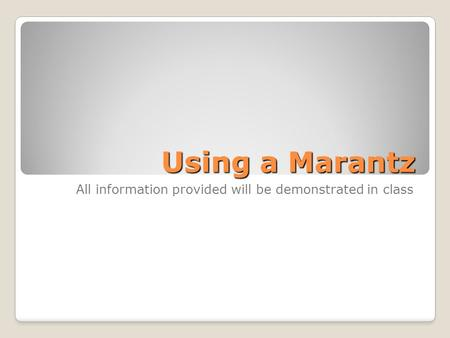 Using a Marantz All information provided will be demonstrated in class.