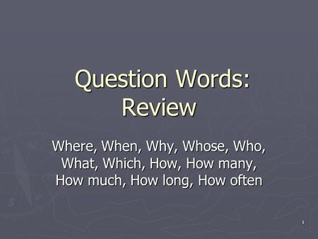 1 Question Words: Review Question Words: Review Where, When, Why, Whose, Who, What, Which, How, How many, How much, How long, How often.