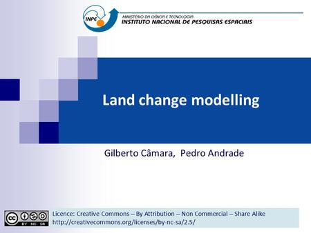Land change modelling Gilberto Câmara, Pedro Andrade Licence: Creative Commons ̶̶̶̶ By Attribution ̶̶̶̶ Non Commercial ̶̶̶̶ Share Alike
