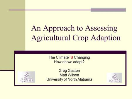 An Approach to Assessing Agricultural Crop Adaption The Climate IS Changing How do we adapt? Greg Gaston Matt Wilson University of North Alabama.
