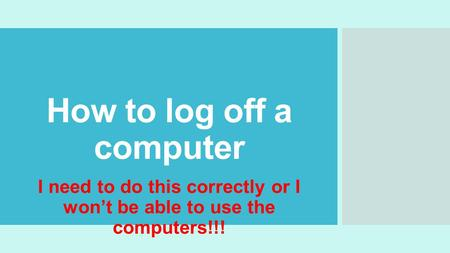 How to log off a computer I need to do this correctly or I won't be able to use the computers!!!