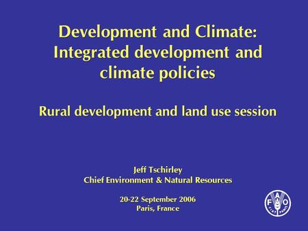 Development and Climate: Integrated development and climate policies Rural development and land use session Jeff Tschirley Chief Environment & Natural.