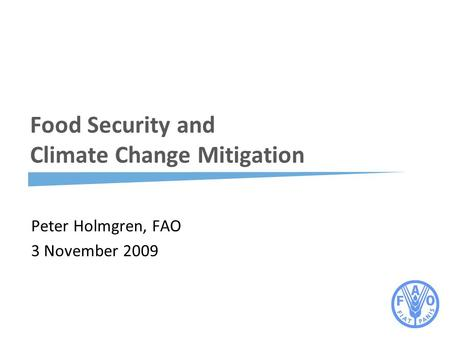Food Security and Climate Change Mitigation Peter Holmgren, FAO 3 November 2009.