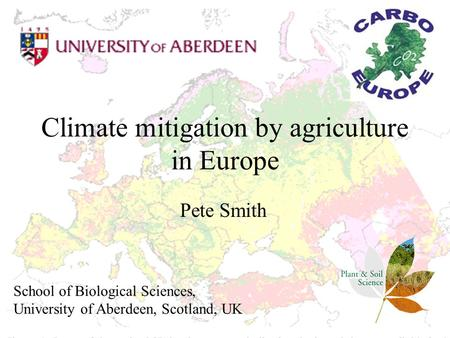 Climate mitigation by agriculture in Europe Pete Smith School of Biological Sciences, University of Aberdeen, Scotland, UK.