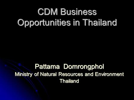 CDM Business Opportunities in Thailand Pattama Domrongphol Ministry of Natural Resources and Environment Thailand.