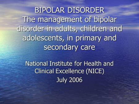 BIPOLAR DISORDER The management of bipolar disorder in adults, children and adolescents, in primary and secondary care National Institute for Health and.