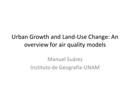 Urban Growth and Land-Use Change: An overview for air quality models Manuel Suárez Instituto de Geografía-UNAM.