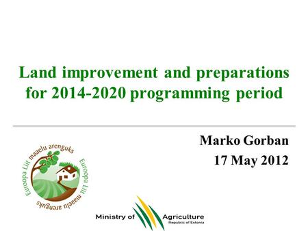 Land improvement and preparations for 2014-2020 programming period Marko Gorban 17 May 2012.