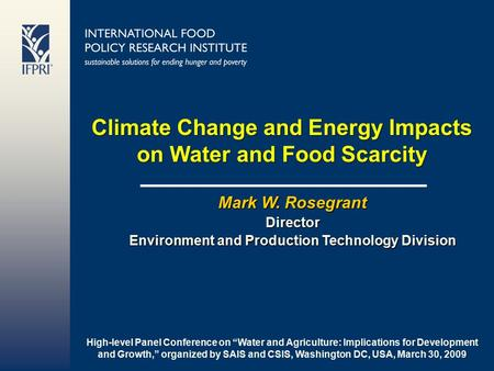 Climate Change and Energy Impacts on Water and Food Scarcity Mark W. Rosegrant Director Environment and Production Technology Division High-level Panel.