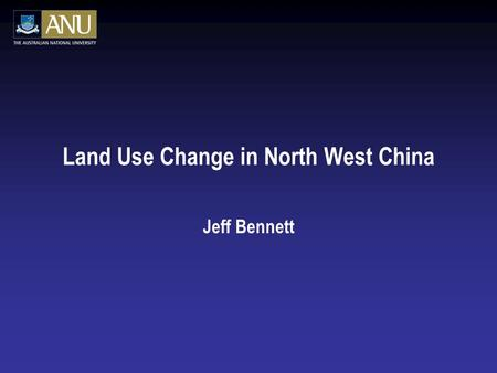 Land Use Change in North West China Jeff Bennett.