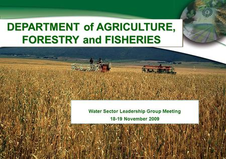 DEPARTMENT of AGRICULTURE, FORESTRY and FISHERIES Water Sector Leadership Group Meeting 18-19 November 2009.