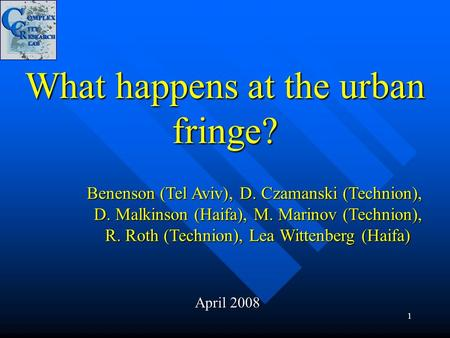 1 What happens at the urban fringe? April 2008 Benenson (Tel Aviv), D. Czamanski (Technion), D. Malkinson (Haifa), M. Marinov (Technion), R. Roth (Technion),