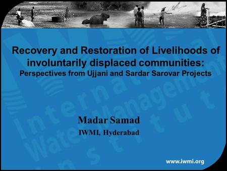 Madar Samad IWMI, Hyderabad Recovery and Restoration of Livelihoods of involuntarily displaced communities: Perspectives from Ujjani and Sardar Sarovar.