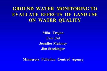 GROUND WATER MONITORING TO EVALUATE EFFECTS OF LAND USE ON WATER QUALITY Mike Trojan Erin Eid Jennifer Maloney Jim Stockinger Minnesota Pollution Control.