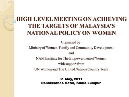 HIGH LEVEL MEETING ON ACHIEVING THE TARGETS OF MALAYSIA'S NATIONAL POLICY ON WOMEN Organized by: Ministry of Women, Family and Community Development and.
