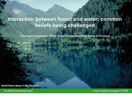 Forum Forestier Lémanique 7.6.2006The World Conservation Union Interaction between forest and water: common beliefs being challenged Virpi Stucki, Programme.