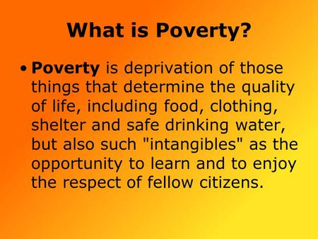 What is Poverty? Poverty is deprivation of those things that determine the quality of life, including food, clothing, shelter and safe drinking water,