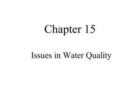 Chapter 15 Issues in Water Quality. What is Water Quality? Physical –Sufficient flow to sustain fish and aquatics –Enough pools and riffles –Riparian.