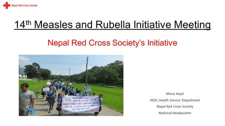 14 th Measles and Rubella Initiative Meeting Mona Aryal HOD, Health Service Department Nepal Red Cross Society National Headquarter Nepal Red Cross Society's.