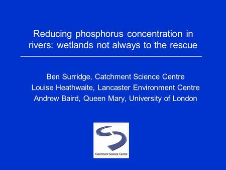 Reducing phosphorus concentration in rivers: wetlands not always to the rescue Ben Surridge, Catchment Science Centre Louise Heathwaite, Lancaster Environment.