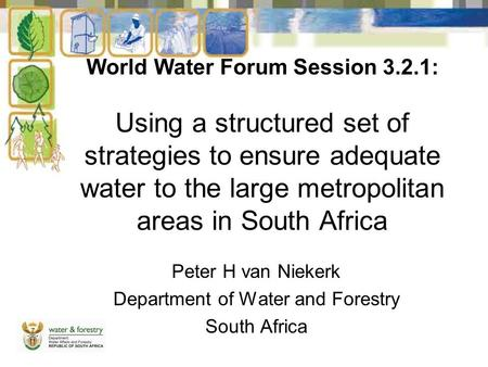 World Water Forum Session 3.2.1: Using a structured set of strategies to ensure adequate water to the large metropolitan areas in South Africa Peter H.