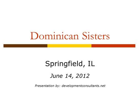 Dominican Sisters Springfield, IL June 14, 2012 Presentation by: developmentconsultants.net.