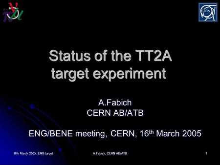 16th March 2005, ENG target A.Fabich, CERN AB/ATB 1 Status of the TT2A target experiment Status of the TT2A target experiment A.Fabich CERN AB/ATB ENG/BENE.
