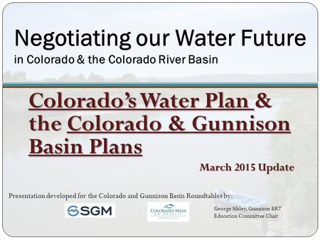 Negotiating our Water Future in Colorado & the Colorado River Basin Colorado's Water Plan & the Colorado & Gunnison Basin Plans March 2015 Update Presentation.