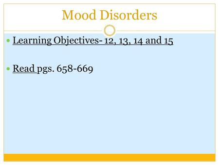 Mood Disorders Learning Objectives- 12, 13, 14 and 15 Read pgs. 658-669.
