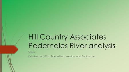 Hill Country Associates Pedernales River analysis Team: Kelly Blanton, Erica Tice, William Weldon, and Paul Starkel.