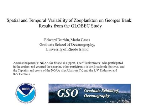 Spatial and Temporal Variability of Zooplankton on Georges Bank: Results from the GLOBEC Study Edward Durbin, Maria Casas Graduate School of Oceanography,