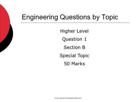 Copyright © PracticalStudent.com Engineering Questions by Topic Higher Level Question 1 Section B Special Topic 50 Marks.
