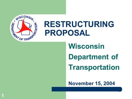 1 RESTRUCTURING PROPOSAL Wisconsin Department of Transportation November 15, 2004.
