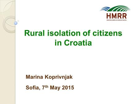 Rural isolation of citizens in Croatia Marina Koprivnjak Sofia, 7 th May 2015.
