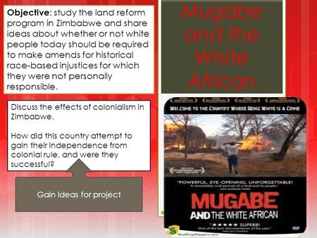 Mugabe and the White African Objective : study the land reform program in Zimbabwe and share ideas about whether or not white people today should be required.
