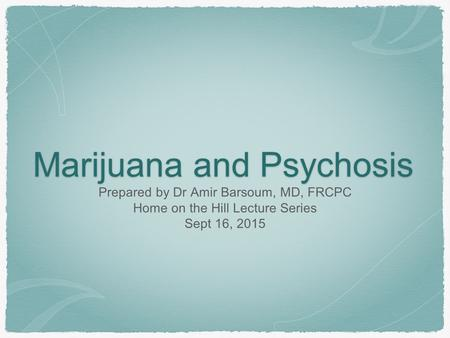 Marijuana and Psychosis Prepared by Dr Amir Barsoum, MD, FRCPC Home on the Hill Lecture Series Sept 16, 2015.