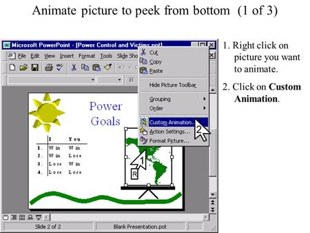 Animate picture to peek from bottom (1 of 3) 1. Right click on picture you want to animate. 2. Click on Custom Animation. 2 1 R.
