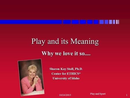 Play and Sport 10/24/20151 Play and its Meaning Why we love it so.... Sharon Kay Stoll, Ph.D. Center for ETHICS* University of Idaho.