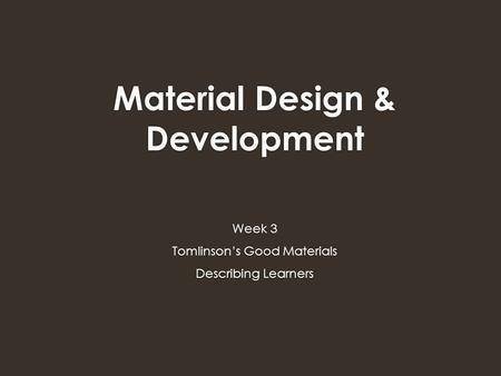 Material Design & Development Week 3 Tomlinson's Good Materials Describing Learners.