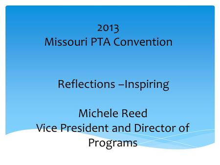 2013 Missouri PTA Convention Reflections –Inspiring Michele Reed Vice President and Director of Programs.
