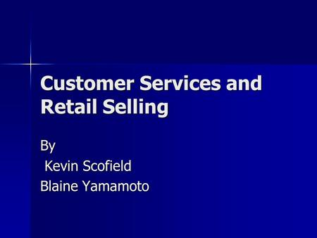 Customer Services and Retail Selling By Kevin Scofield Kevin Scofield Blaine Yamamoto.
