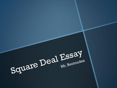 Square Deal Essay Mr. Bermudez. Due Date  10//4/2013.