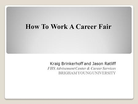 How To Work A Career Fair Kraig Brinkerhoff and Jason Ratliff FHS Advisement Center & Career Services BRIGHAM YOUNG UNIVERSITY.