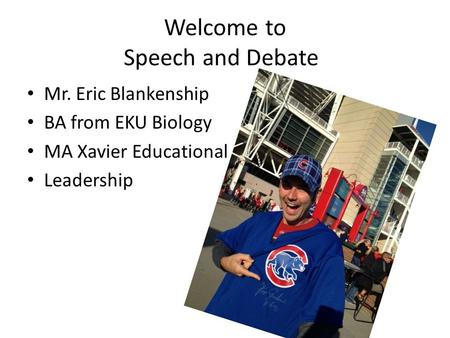 Welcome to Speech and Debate Mr. Eric Blankenship BA from EKU Biology MA Xavier Educational Leadership.