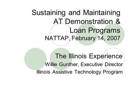Sustaining and Maintaining AT Demonstration & Loan Programs NATTAP, February 14, 2007 The Illinois Experience Willie Gunther, Executive Director Illinois.