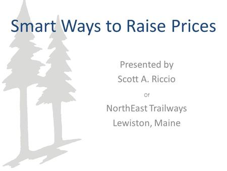 Smart Ways to Raise Prices Presented by Scott A. Riccio Of NorthEast Trailways Lewiston, Maine.
