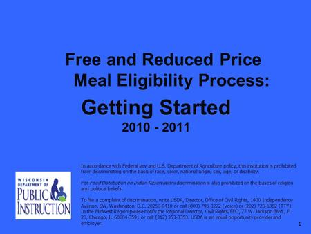 Free and Reduced Price Meal Eligibility Process: Getting Started 2010 - 2011 1 In accordance with Federal law and U.S. Department of Agriculture policy,