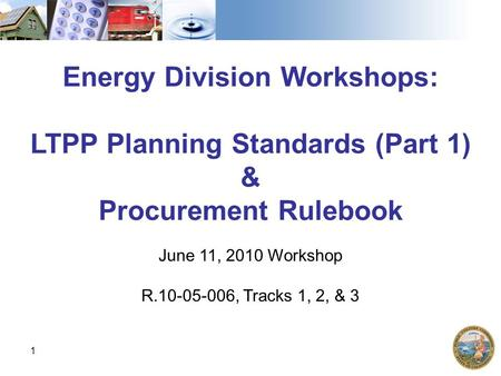 1 Energy Division Workshops: LTPP Planning Standards (Part 1) & Procurement Rulebook June 11, 2010 Workshop R.10-05-006, Tracks 1, 2, & 3.
