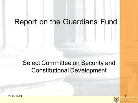 2015/10/241 Report on the Guardians Fund Select Committee on Security and Constitutional Development.