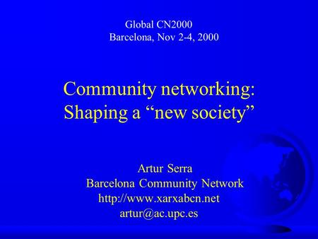 "Community networking: Shaping a ""new society"" Artur Serra Barcelona Community Network  Global CN2000 Barcelona,"